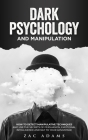Dark Psychology and Manipulation: How to Detect Manipulative Techniques and Use the Secrets of Persuasion, Emotional Intelligence, and NLP to Your Adv Cover Image