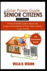 SOLAR POWER GUIDE FOR SENIOR CITIZENS. The No-Fluff DIY Guide to Master the Design and Installation of Solar Power Systems in Your Home Cover Image