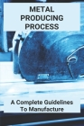Metal Producing Process: A Complete Guidelines To Manufacture: Die Cast Metal Airplanes Cover Image
