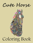 Cute Horse Coloring Book: Horses Coloring Book For Adults Relaxation Men Women. Funny Adult Horse Coloring book Cover Image