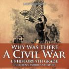Why Was There A Civil War? US History 5th Grade - Children's American History Cover Image