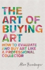 The Art of Buying Art: How to evaluate and buy art like a professional collector Cover Image