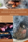 Guide to Wood Pellet Smoker & Grill Cookbook 2021-2022: The Complete Guide to Prepare the Greatest Grill You Have Ever Had and Become the Most Renowne Cover Image