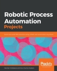 Robotic Process Automation Projects: Build real-world RPA solutions using UiPath and Automation Anywhere Cover Image