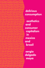 Delirious Consumption: Aesthetics and Consumer Capitalism in Mexico and Brazil (Border Hispanisms) Cover Image
