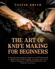 The Art of Knife Making for Beginners: A step-by-step Guide for Beginners and Professionals to Make Knives With Forging, Customize your First Knife to Cover Image