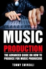 Music Production: The Advanced Guide On How to Produce for Music Producers Cover Image