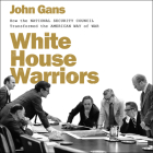 White House Warriors: How the National Security Council Transformed the American Way of War Cover Image