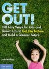 Get Out!: 150 Easy Ways for Kids & Grown-Ups to Get Into Nature and Build a Greener Future Cover Image
