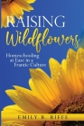 Raising Wildflowers: Homeschooling at Ease in a Frantic Culture Cover Image