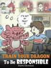 Train Your Dragon To Be Responsible: Teach Your Dragon About Responsibility. A Cute Children Story To Teach Kids How to Take Responsibility For The Ch Cover Image