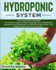 Hydroponic System: For A Sustainable Gardening. The Complete Guide To Create A Business With Hydroponics And Build Your Greenhouse To Gro Cover Image