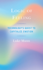 Logic of Feeling: Technology's Quest to Capitalize Emotion Cover Image
