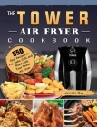 The Tower Air Fryer Cookbook: 550 Easy Recipes to Fry, Bake, Grill, and Roast with Your Tower Air Fryer Cover Image