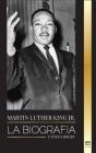 Martin Luther King Jr.: La biografía - Amor, fuerza, caos, esperanza y comunidad; el sueño de un icono de los derechos civiles Cover Image