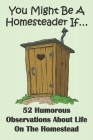 You Might Be A Homesteader If... 52 Humorous Observations About Life On The Homestead: This clean joke book for adults offers the funniest collection Cover Image