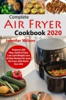 Complete Air Fryer Cookbook 2020: Features 200 New, Quick & Easy, Low Carb Weight Loss & Keto Recipes for your Air Fryer with Nutrition Info Cover Image