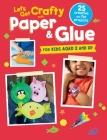 Let's Get Crafty with Paper & Glue: 25 creative and fun projects for kids aged 2 and up Cover Image