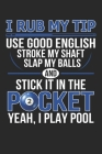 I Rub My Tip Use Good English Stroke My Shaft Slap My Balls And Stick It In The Pocket Yeah I Play Pool: Blank Billiards Composition Notebook to Take Cover Image