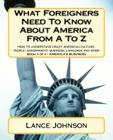 What Foreigners Need to Know about America from A to Z: How to Understand Crazy American Culture, People, Government, Business, Language and More Cover Image