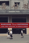 Marching Through Suffering: Loss and Survival in North Korea (Contemporary Asia in the World) Cover Image