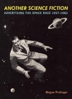 Another Science Fiction: Advertising the Space Race 1957a-1962 Cover Image