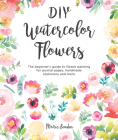 DIY Watercolor Flowers: The Beginner's Guide to Flower Painting for Journal Pages, Handmade Stationery and More Cover Image