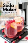 The Soda Maker Flavor Bible: Healthy & Natural Homemade Flavor Syrup Recipes for Sodastream Carbonation Machines Cover Image