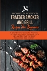 Traeger Smoker And Grill Recipes For Beginners: A Step-By-Step Guide To Prepare The Greatest Grill You Have Ever Had And Become The Most Renowned Bbq Cover Image