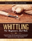 Whittling for Beginners and Kids: The New Whittling Book, Whittling Projects and Patterns illustrated step by step, to Carve from Wood unique Objects Cover Image