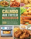 The Ultimate CalmDo Air Fryer Toaster Oven Cookbook: 600 Delicious, Crispy & Easy-to-Prepare Air Fryer Toaster Oven Recipes for Fast & Healthy Meals Cover Image