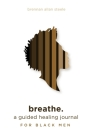 breathe.: a guided healing journal for black men Cover Image