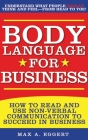 Body Language for Business: Tips, Tricks, and Skills for Creating Great First Impressions, Controlling Anxiety, Exuding Confidence, and Ensuring Successful Interviews, Meetings, and Relationships Cover Image