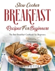Slow Cooker Breakfast Recipes for Beginners: The Best Breakfast Cookbook for Beginners Cover Image