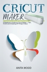 Cricut Maker: A Beginner's Guide to Cricut Maker + Amazing DIY Project + Tips and Tricks Cover Image