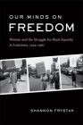 Our Minds on Freedom: Women and the Struggle for Black Equality in Louisiana, 1924-1967 Cover Image