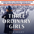 Three Ordinary Girls Lib/E: The Remarkable Story of Three Dutch Teenagers Who Became Spies, Saboteurs, Nazi Assassins-And WWII Heroes Cover Image