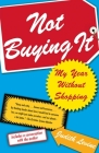 Not Buying It: My Year Without Shopping Cover Image
