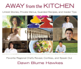 Away from the Kitchen: Untold Stories, Private Menus, Guarded Recipes, and Insider Tips: Favorite Regional Chefs Reveal, Confess, and Speak O Cover Image