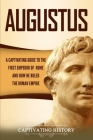 Augustus: A Captivating Guide to the First Emperor of Rome and How He Ruled the Roman Empire Cover Image