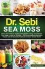 Dr. Sebi Sea Moss: Boost Your Immune System, Cleanse Your Body, and Manage Your Diabetes by Drinking a Delicious Sea Moss Smoothie Packed Cover Image