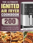 The Ultimate IGNITED Air Fryer Cookbook: 200 Time-Saving Recipes to Fry, Bake, Grill, and Roast with Your Air Fryer Cover Image
