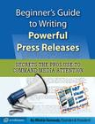 Beginner's Guide to Writing Powerful Press Releases: Secrets the Pros Use to Command Media Attention Cover Image