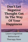 Don't Let Negative Thought Get In The Way Of Your Happiness: Learn Cognitive Behavioral Therapy Now: Struggling With Self Worth Cover Image