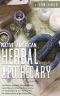 Native American Herbal Apothecary: 3 books in 1: The Ultimate Encyclopedia and Herbal Remedies & Recipes Dispensatory to Help and Improve Your Wellnes Cover Image