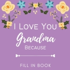 I Love You Grandma Because - Fill in Book: Nana I Wrote This Book about You Fill in What I Love about Grandma Book 25 Reasons Why I Love You Personali Cover Image