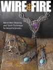Wire & Fire: Blend Wire Weaving and Torch Techniques for Beautiful Jewelry Cover Image