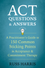 ACT Questions and Answers: A Practitioner's Guide to 150 Common Sticking Points in Acceptance and Commitment Therapy Cover Image