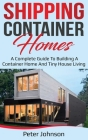 Shipping Container Homes: A Complete Guide to Building a Container Home and Tiny House Living Cover Image