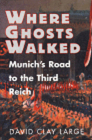 Where Ghosts Walked: Munich's Road to the Third Reich Cover Image